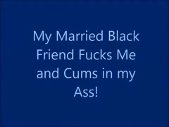 My Married Black Friend Fucks Me and Cums in My Ass!